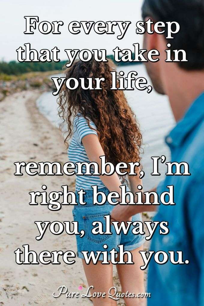 For every step that you take in your life, remember, I'm right behind you, always there with you. - Anonymous