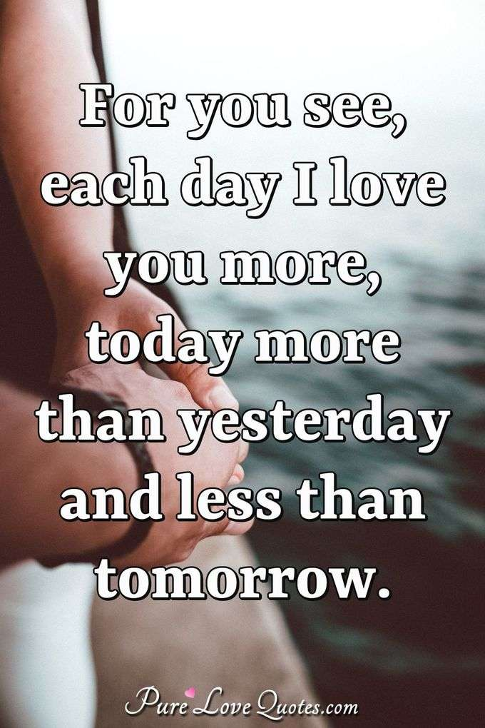 For you see, each day I love you more, today more than yesterday and less than tomorrow. - Rosemonde Gerard