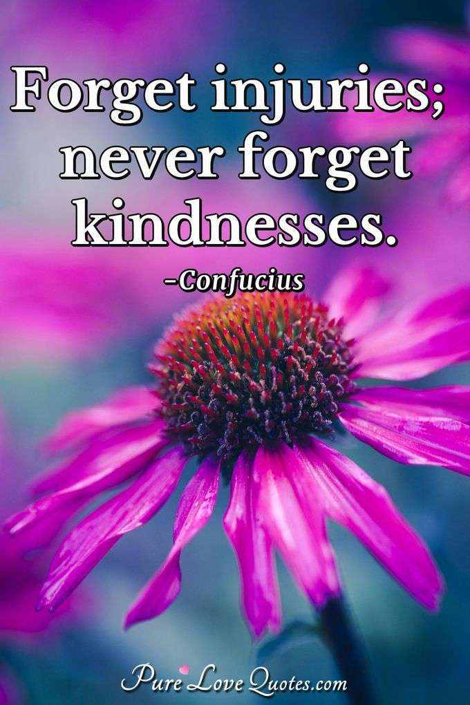 Forget injuries; never forget kindnesses. - Confucius