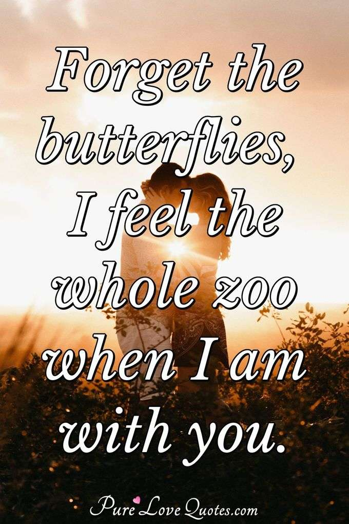 Forget the butterflies, I feel the whole zoo when I am with you. - Anonymous