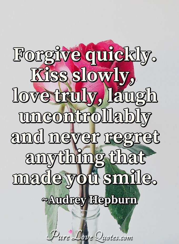 Forgive quickly. Kiss slowly, love truly, laugh uncontrollably and never regret anything that made you smile. - Audrey Hepburn