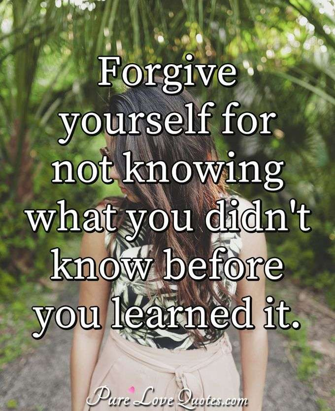Forgive yourself for not knowing what you didn't know before you learned it. - Anonymous