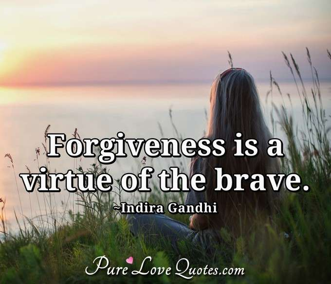Forgiveness is a virtue of the brave. - Indira Gandhi