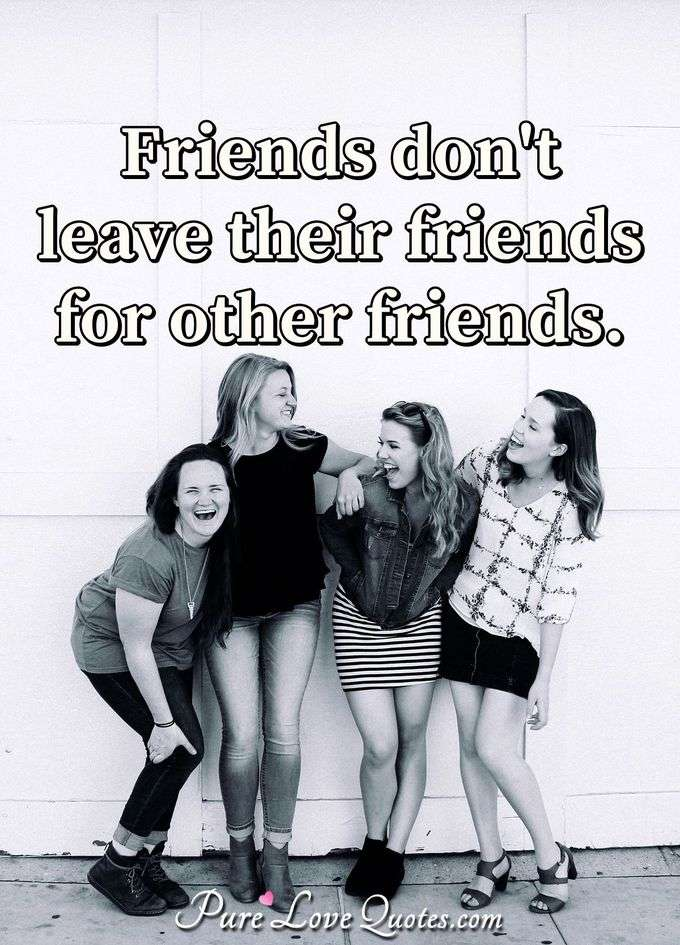 Friends don't leave their friends for other friends. - Anonymous