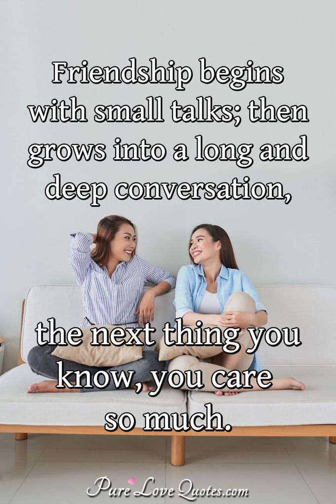 Friendship begins with small talks; then grows into a long and deep conversation, the next thing you know, you care so much. - Anonymous