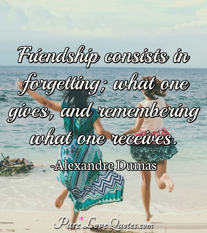 Friendship consists in forgetting; what one gives, and remembering what one receives. - Alexandre Dumas