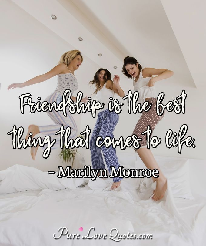 Friendship is the best thing that comes to life. - Marilyn Monroe