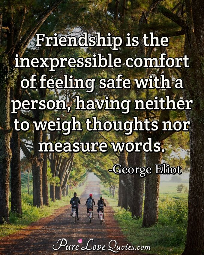 Friendship is the inexpressible comfort of feeling safe with a person, having neither to weigh thoughts nor measure words. - George Eliot