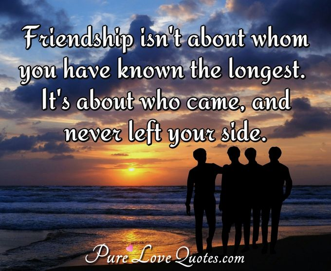 Friendship isn't about whom you have known the longest. It's about who came, and never left your side. - Anonymous