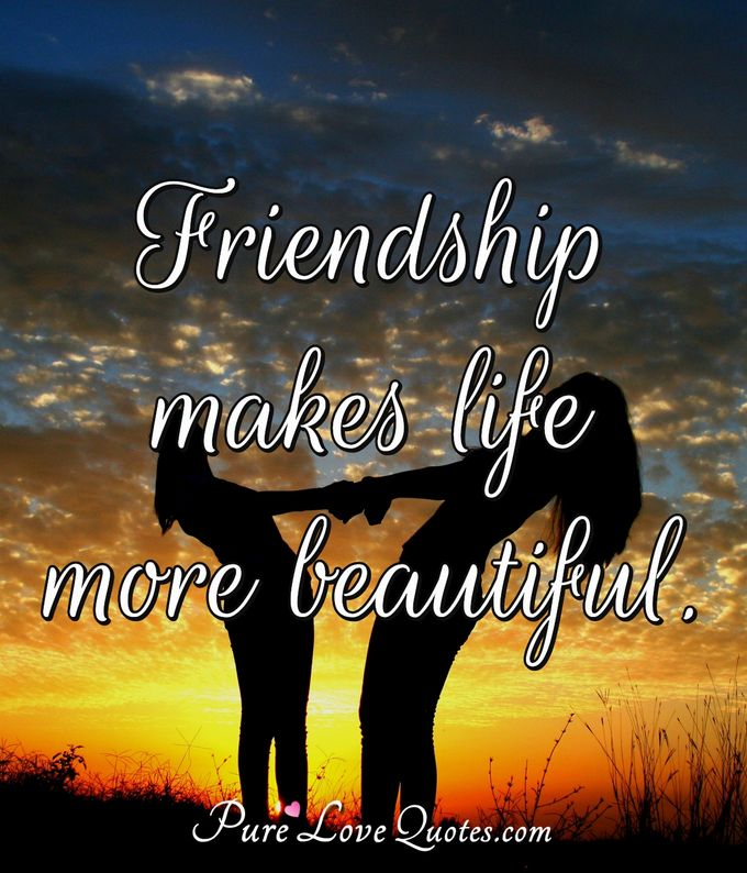 Friendship makes life more beautiful. - Anonymous