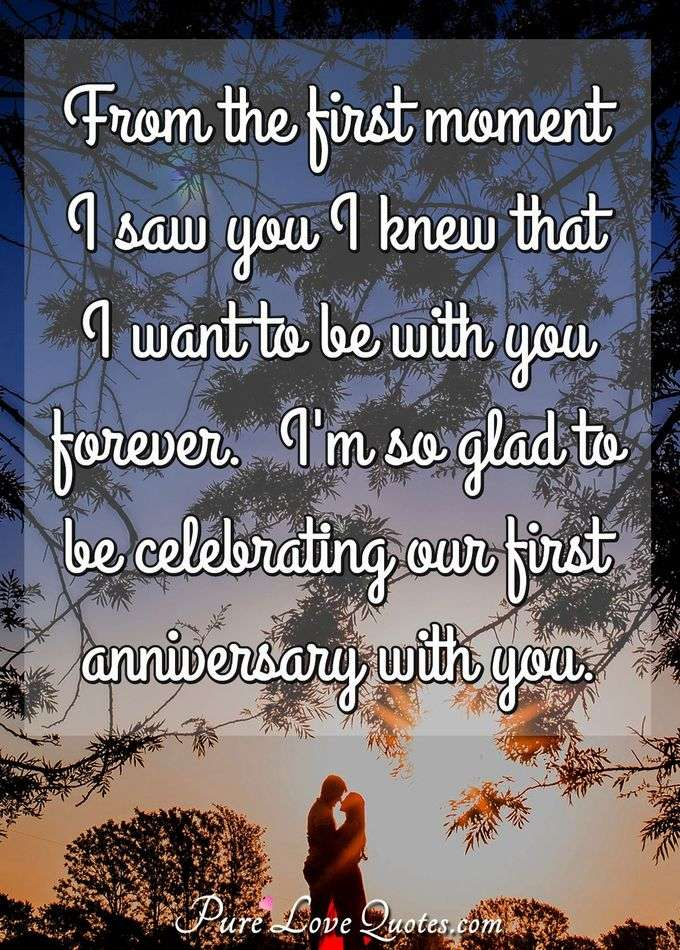 From the first moment I saw you I knew that I want to be with you forever.  I'm so glad to be celebrating our first anniversary with you. - PureLoveQuotes.com