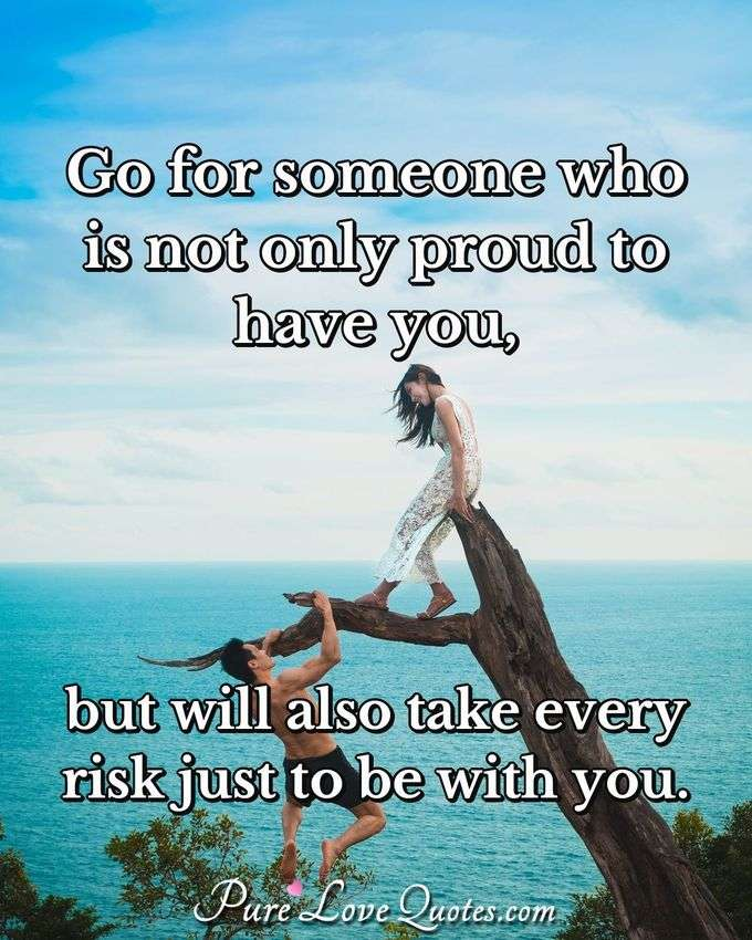 Go for someone who is not only proud to have you, but will also take every risk just to be with you. - Anonymous