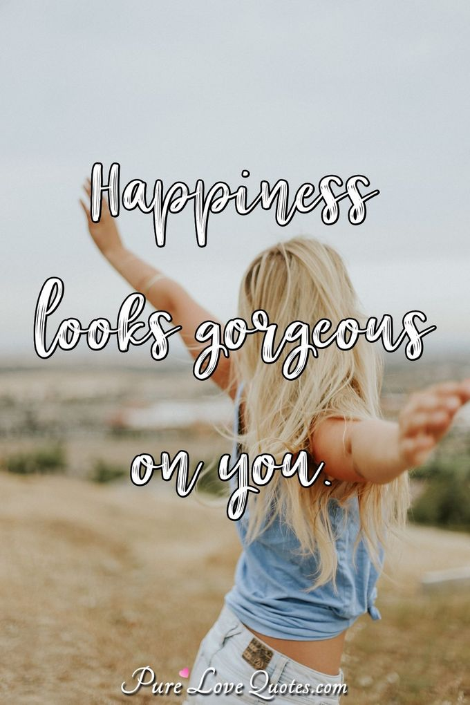 Happiness looks gorgeous on you. - Anonymous