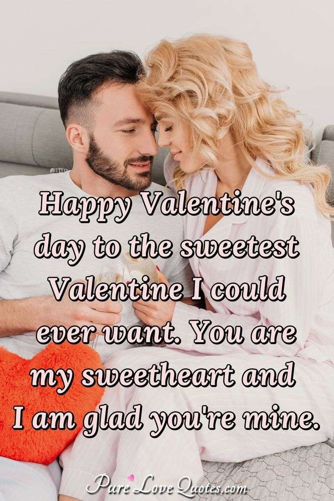 Happy Valentine's Day to the sweetest Valentine I could want. You are my sweetheart and I am glad you're mine. - Anonymous