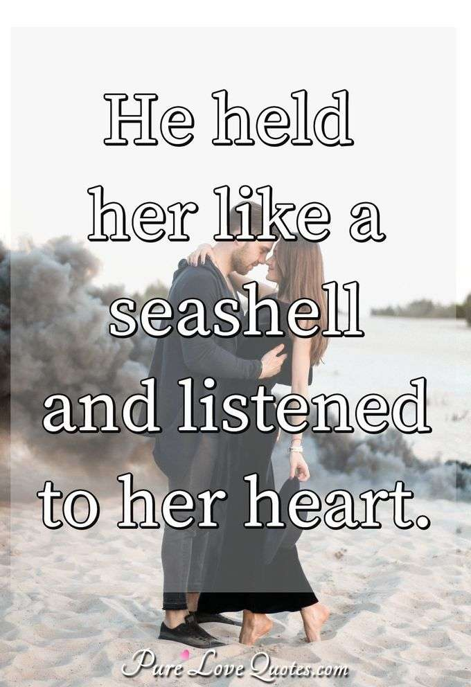 He held her like a seashell and listened to her heart. - Anonymous