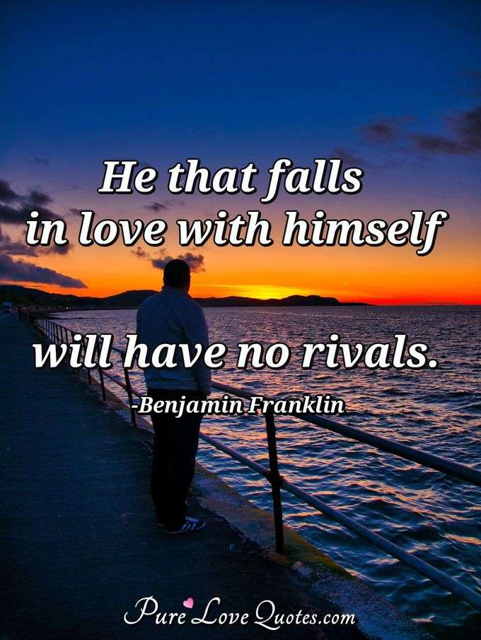 He that falls in love with himself will have no rivals. - Benjamin Franklin
