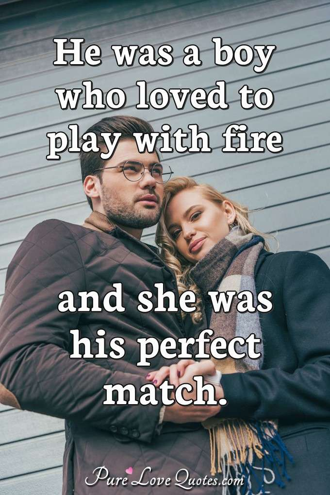 He was a boy who loved to play with fire and she was his perfect match. - Anonymous
