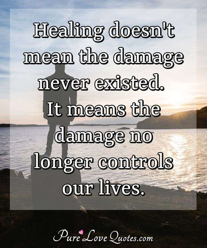 Healing doesn't mean the damage never existed. It means the damage no longer controls our lives. - Anonymous