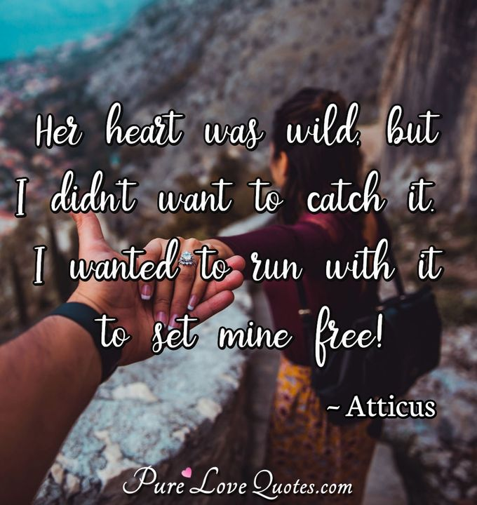 Her heart was wild, but I didn't want to catch it.. I wanted to run with it to set mine free! - Atticus