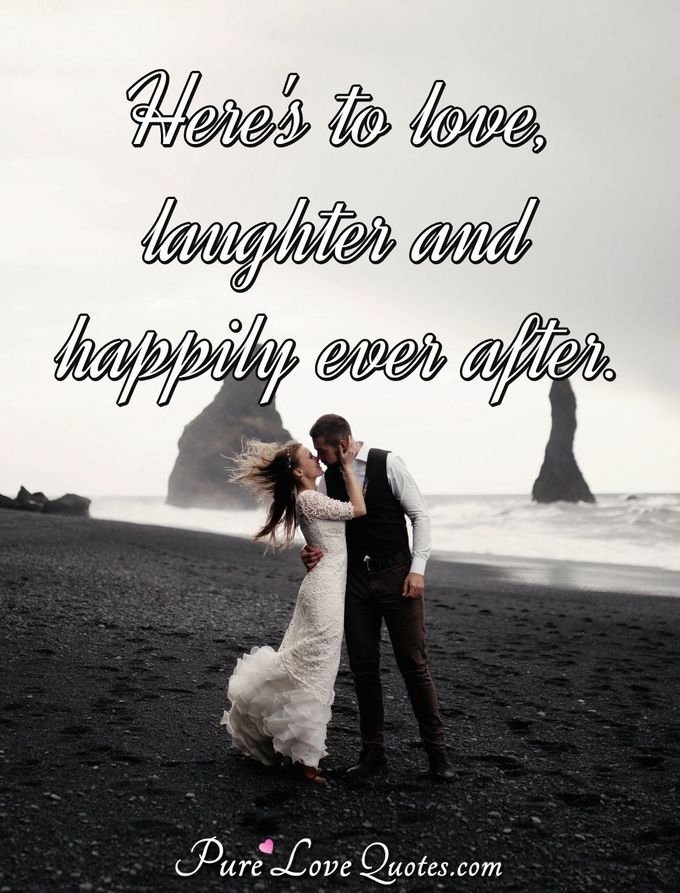 Here's to love, laughter and happily ever after. - Anonymous