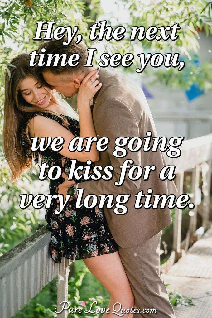 Hey, the next time I see you, we are going to kiss for a very long time. - Anonymous