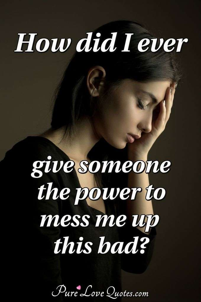 How did I ever give someone the power to mess me up this bad? - Anonymous