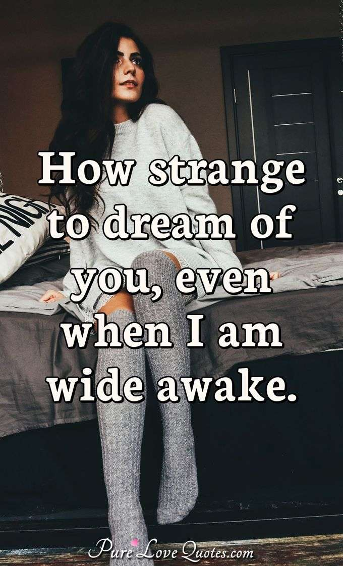 How strange to dream of you, even when I am wide awake. - Anonymous