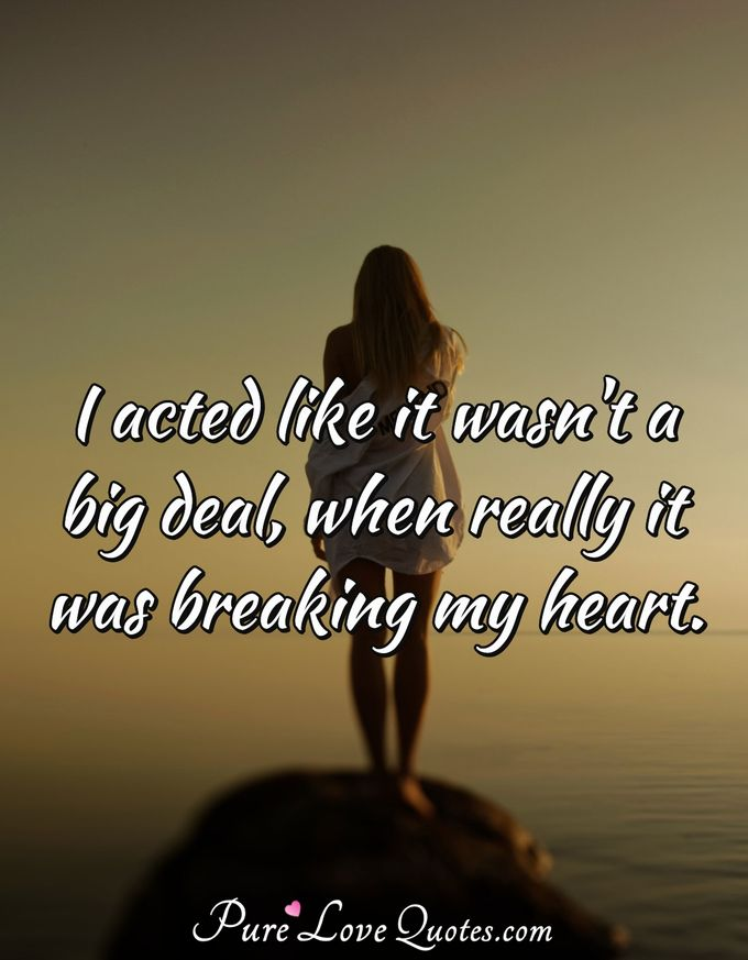 I acted like it wasn't a big deal, when really it was breaking my heart. - Anonymous