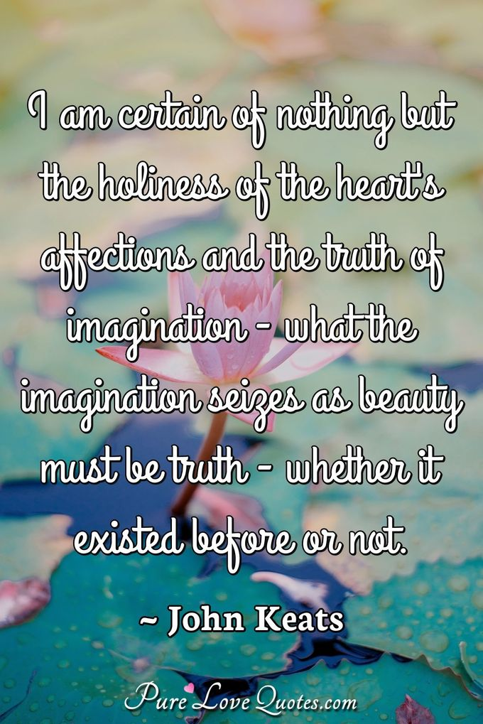 I am certain of nothing but the holiness of the heart's affections and the truth of imagination - what the imagination seizes as beauty must be truth - whether it existed before or not. - John Keats