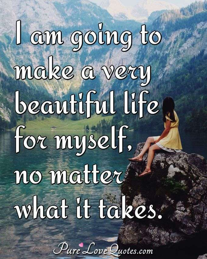 I am going to make a very beautiful life for myself no matter what it takes. - Anonymous