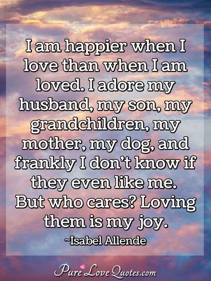I am happier when I love than when I am loved. I adore my husband, my son, my grandchildren, my mother, my dog, and frankly I don't know if they even like me. But who cares? Loving them is my joy. - Isabel Allende