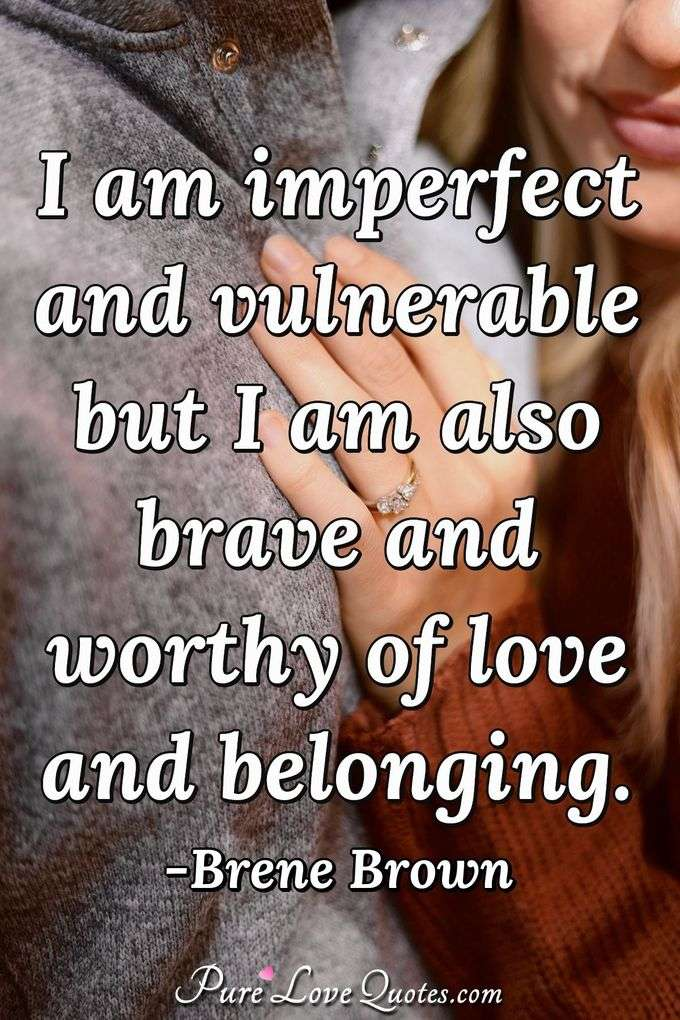 I am imperfect and vulnerable but I am also brave and worthy of love and belonging. - Brene Brown