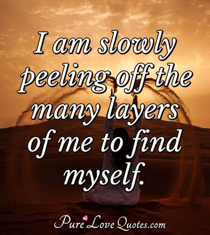I am slowly peeling off the many layers of me to find myself. - Anonymous
