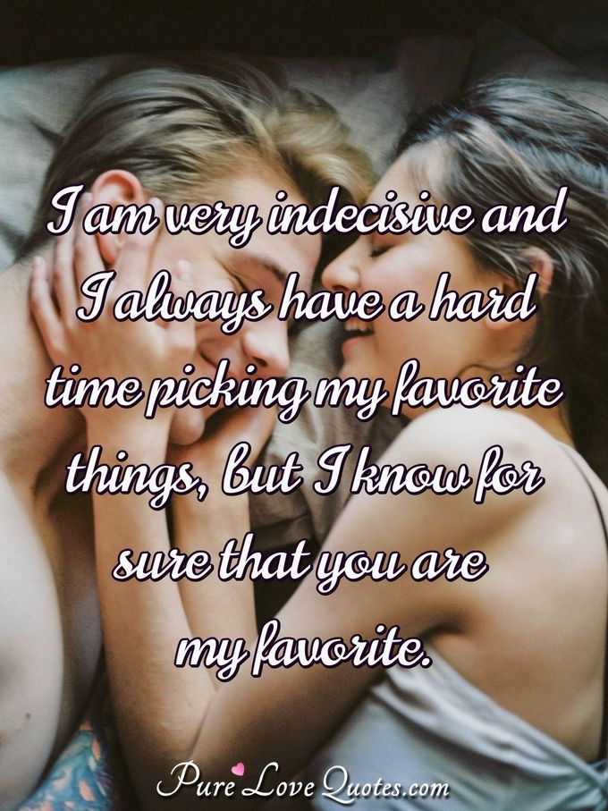 I am very indecisive and I always have a hard time picking my favorite things, but I know for sure that you are my favorite. - Anonymous