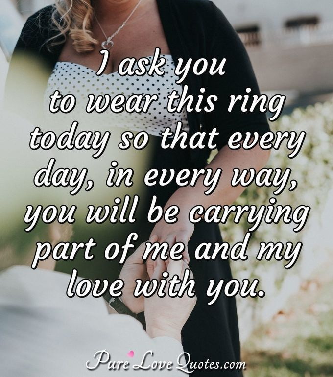 I ask you to wear this ring today so that every day, in every way, you will be carrying part of me and my love with you. - Anonymous