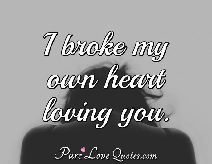 I broke my own heart loving you. - Anonymous