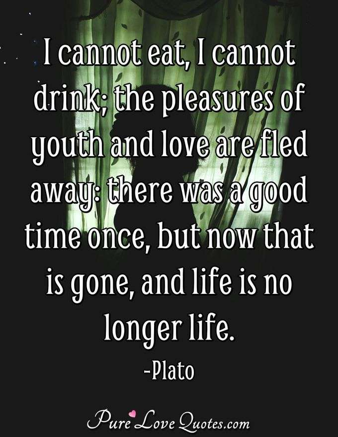 I cannot eat, I cannot drink; the pleasures of youth and love are fled away: there was a good time once, but now that is gone, and life is no longer life. - Plato