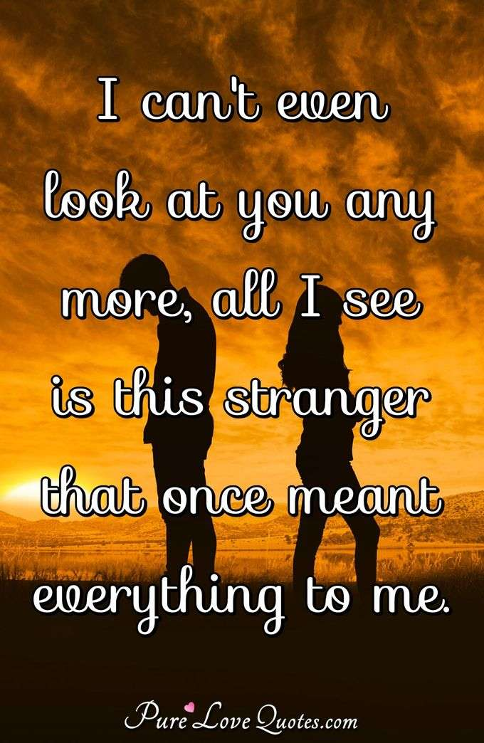 I can't even look at you any more, all I see is this stranger that once meant everything to me. - Anonymous