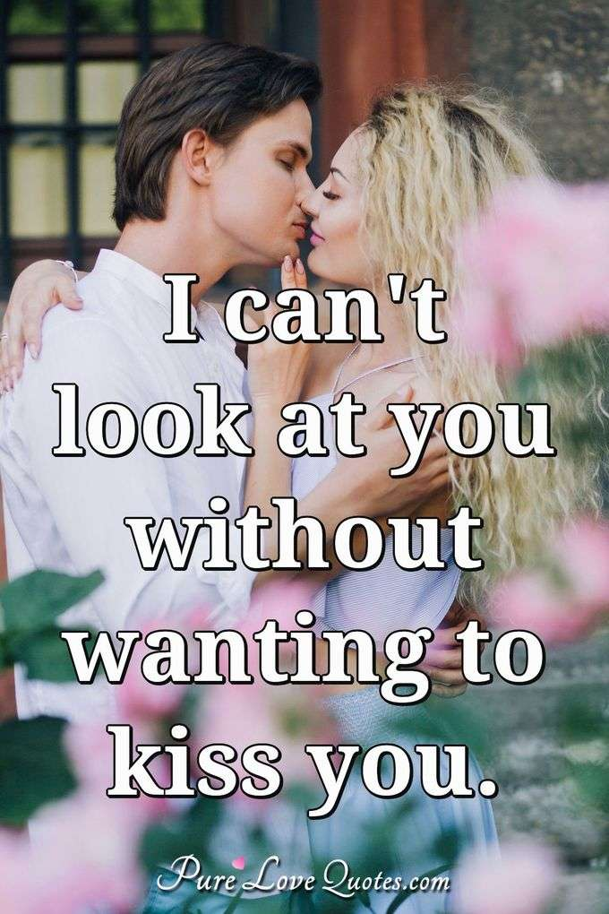 I can't look at you without wanting to kiss you. - Anonymous