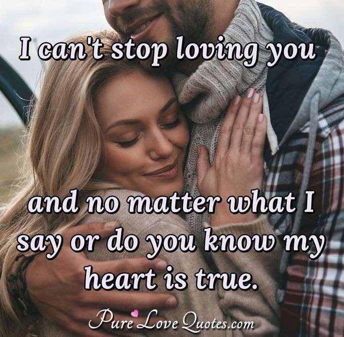 I can't stop loving you and no matter what I say or do you know my heart is true. - Anonymous