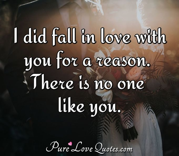 I did fall in love with you for a reason. There is no one like you. - Anonymous