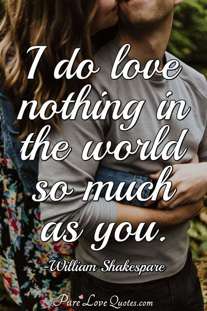 I do love nothing in the world so much as you. - William Shakespeare
