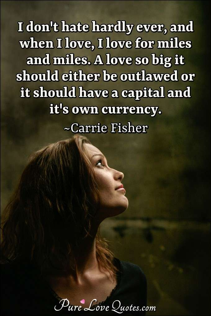 I don't hate hardly ever, and when I love, I love for miles and miles. A love so big it should either be outlawed or it should have a capital and it's own currency. - Carrie Fisher