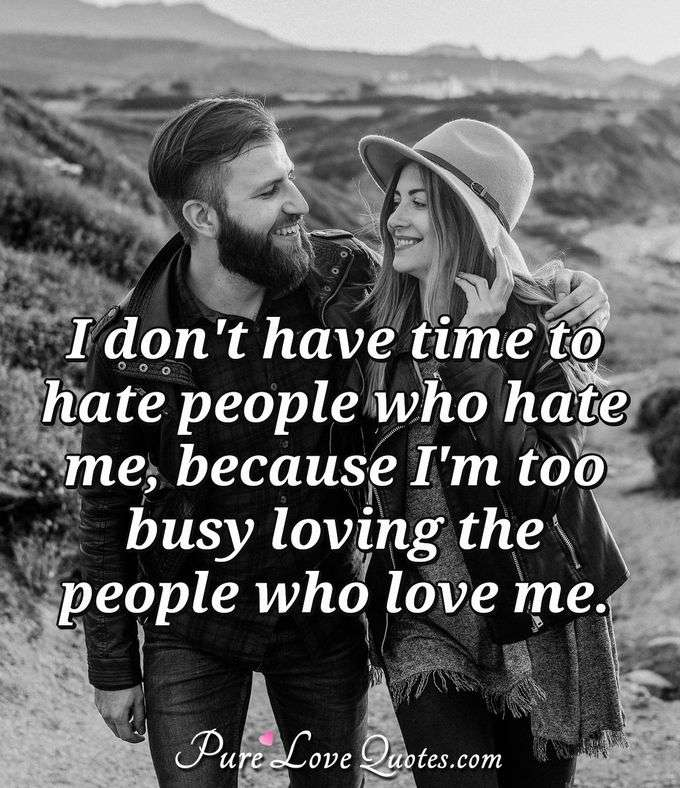 I don't have time to hate people who hate me, because I'm too busy loving the people who love me. - Anonymous