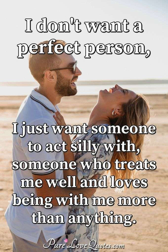 I don't want a perfect person, I just want someone to act silly with, someone who treats me well and loves being with me more than anything. - Anonymous
