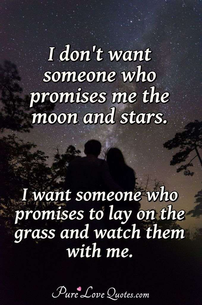 I don't want someone who promises me the moon and stars. I want someone who promises to lay on the grass and watch them with me. - Anonymous