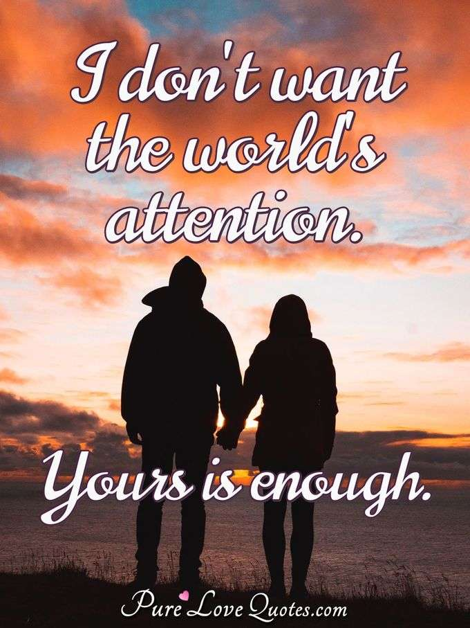 I don't want the world's attention. Yours is enough. - Anonymous