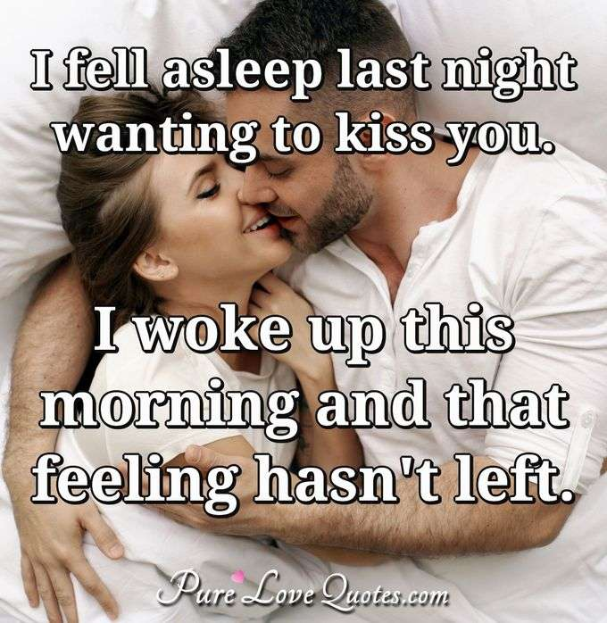 I fell asleep last night wanting to kiss you. I woke up this morning and that feeling hasn't left. - Anonymous