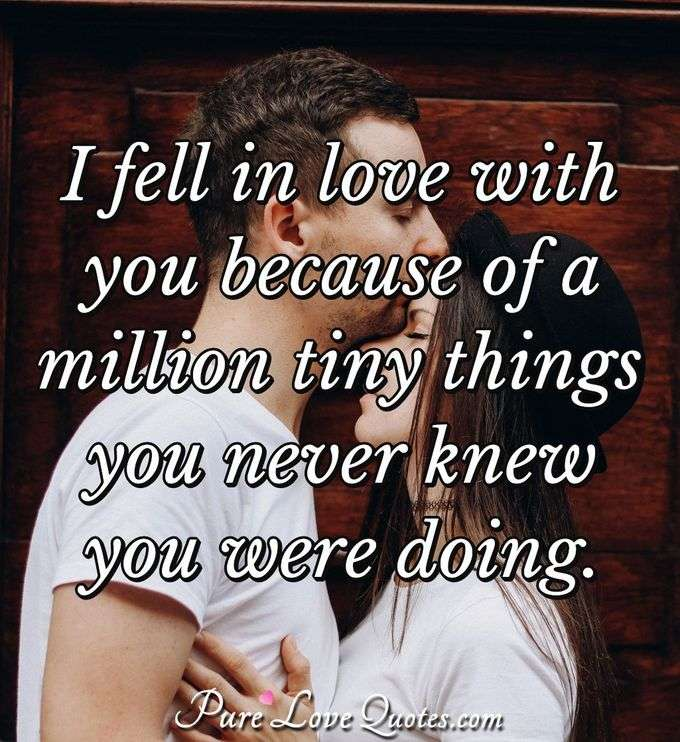 I fell in love with you because of a million tiny things you never knew you were doing. - Anonymous