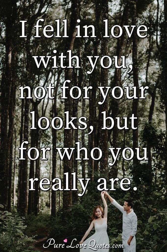 I fell in love with you, not for your looks, but for who you really are. - Anonymous